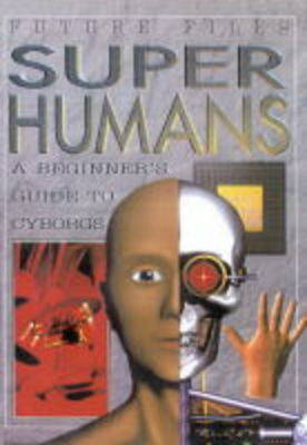 Superhumans : a beginner's guide to cyborgs