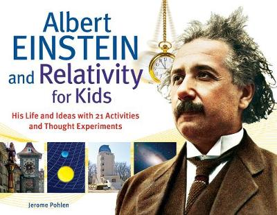 Albert Einstein and relativity for kids : his life and ideas with 21 activities and thought experiments