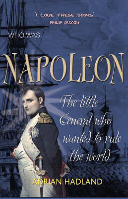 Who was - Napoleon : the little general who wanted to rule the world. Adrian Hadland ; illustrations by Alex Fox.